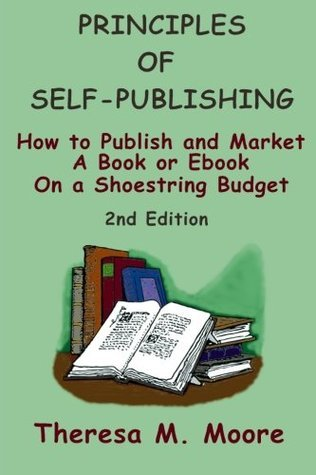 Principles of Self-Publishing: How to Publish and Market A Book or Ebook On a Shoestring Budget  by  Theresa M. Moore