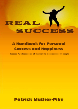 Real Success: A Handbook for Personal Success and Happiness Patrick Mather-Pike