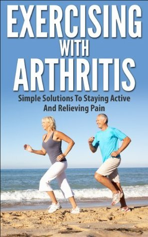 Exercising With Arthritis: Simple Solutions To Staying Active and Relieving Pain  by  Edward Jameson