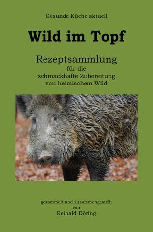 Wild im Topf: Rezeptsammlung für die schmackhafte Zubereitung von heimischem Wild  by  Reinald Döring