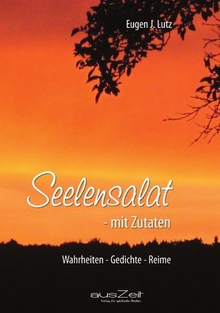Seelensalat mit Zutaten: Wahrheiten - Gedichte - Reime  by  Eugen J. Lutz