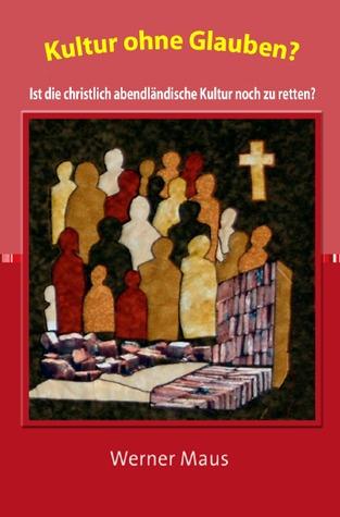 Kultur ohne Glauben?: Ist die christlich-abendländische Kultur noch zu retten? Werner Maus