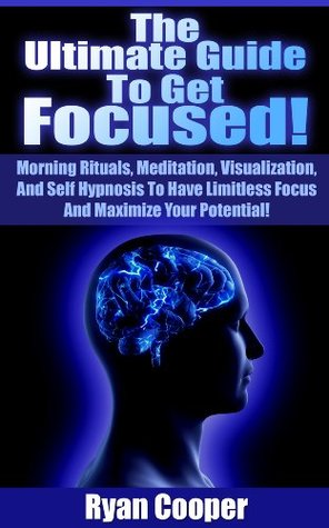 Focused: The Ultimate Guide To Get Focused! - Using Morning Rituals, Meditation, Visualization, And Self Hypnosis To Have Limitless Focus And Maximize ... Neuro Linguistic Programming, Habit) Ryan Cooper