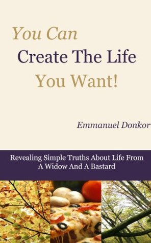 You Can Create The Life You Want!: Revealing Simple Truths About Life From A Widow And A Bastard  by  Emmanuel Donkor
