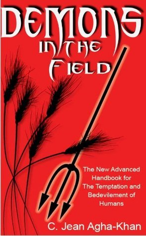 Demons in the Field: The New Advanced Handbook for the Temptation and Bedevilment of Humans C. Jean Agha