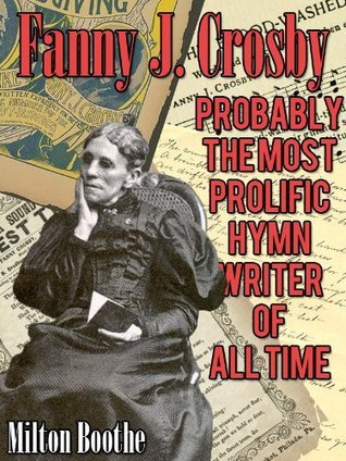 Fanny J. Crosby - Probably The Most Prolific Hymn Writer Of All Time  by  Milton Boothe