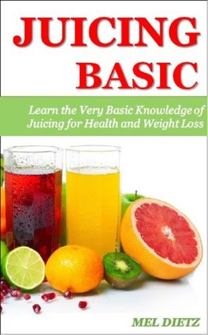 JUICING BASIC: Learn the Very Basic Knowledge of Juicing for Health and Weight Loss (Juicing Recipe, Juicing for Weight Loss, Juicing Books, Juicing for ... for Health, Juicing Bible, Juicing Detox)  by  Mel Dietz