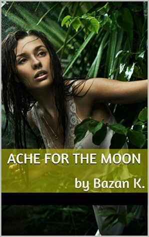 Ache For The Moon  by  Bazan K.