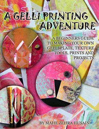 A Gelli Printing Adventure: A Beginners Guide to Printmaking. Make your own Gelli Plate, Texture Tools, Prints and Projects  by  Mahe Zehra Husain