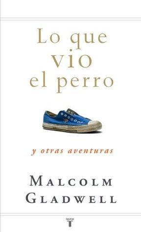 Lo que vio el perro: y otras aventuras  by  Malcolm Gladwell