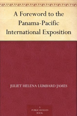A Foreword to the Panama-Pacific International Exposition  by  Juliet Helena Lumbard James