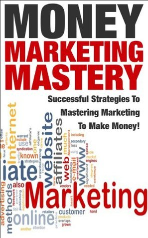 Money Marketing Mastery: Successful Strategies to Mastering Marketing to Make Money! J.J.     Jones