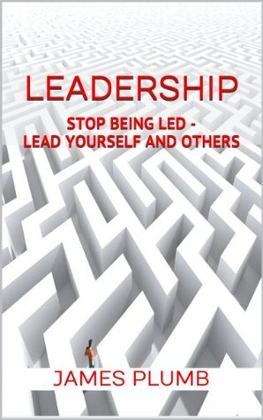Leadership: Stop Being Led - How to Lead Yourself and Others  by  James Plumb