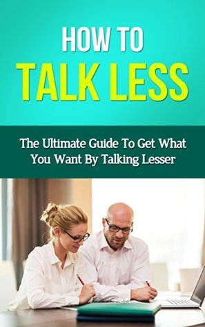 How To Talk Less - The Ultimate Guide To Get What You Want By Talking Lesser Sandra Lowe