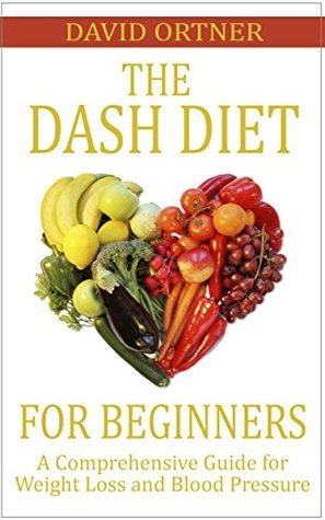 The DASH Diet for Beginners: A Comprehensive Guide for Weight Loss and Blood Pressure  by  David Ortner