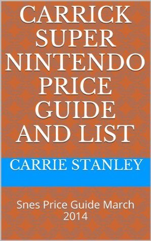 Carrick Super Nintendo Price Guide and List: Snes Price Guide March 2014  by  Carrie Stanley