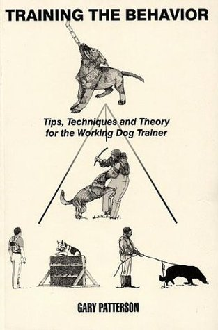 Training the Behavior: Tips, Techniques and Theory for the Working Dog Trainer  by  Gary Patterson