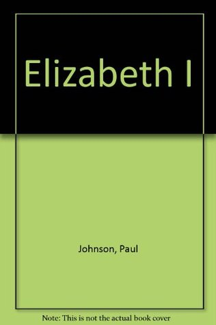 Elizabeth I: A Study In Power And Intellect  by  Paul  Johnson