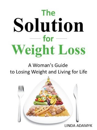 The Solution for Weight Loss: A Womans Guide to Losing Weight and Living for Life  by  Linda Adamyk