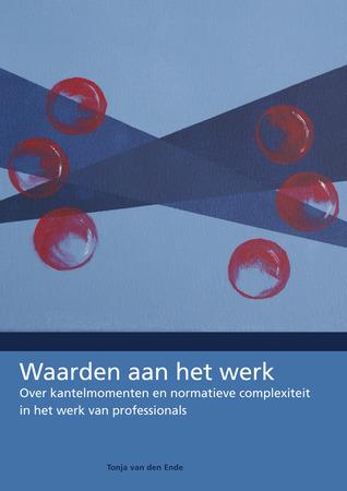 Waarden aan het werk: over kantelmomenten en normatieve complexiteit in het werk van professionals Tonja van den Ende