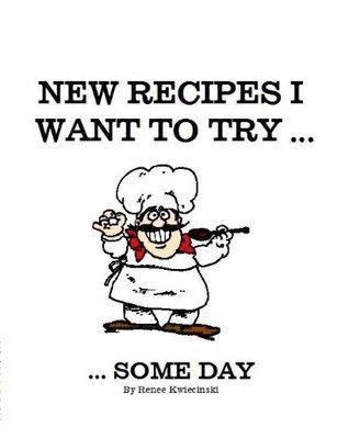 New Recipes I Want To Try ... Some Day Renee Kwiecinski