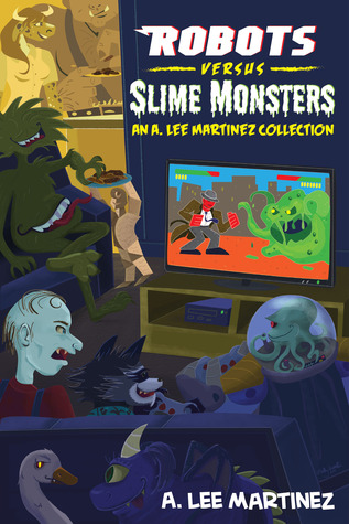 Robots versus Slime Monsters: an A. Lee Martinez Collection  by  A. Lee Martinez
