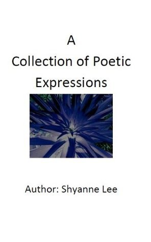 A Collection of Poetic Expressions Shyanne Lee