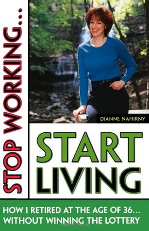Stop Working... Start Living: How I Retired at 36 Without Winning the Lottery  by  Dianne Nahirny