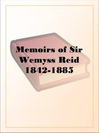 Memoirs of Sir Wemyss Reid 1842-1885 Wemyss Reid