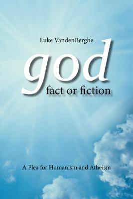 God - Fact or Fiction: A Plea for Humanism and Atheism  by  Luke Vandenberghe