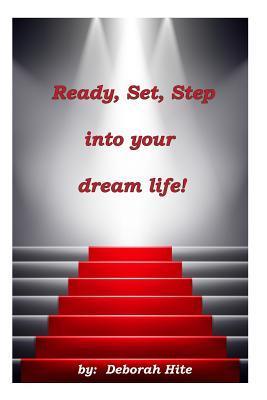 Ready, Set, Step Into Your Dream Life! Mrs Deborah L Hite