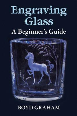 Engraving Glass: A Beginners Guide Boyd Graham