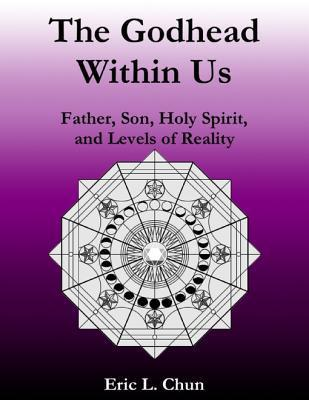 The Godhead Within Us: Father, Son, Holy Spirit, and Levels of Reality Eric L Chun