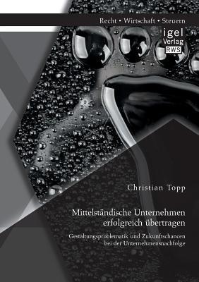Mittelstandische Unternehmen Erfolgreich Ubertragen: Gestaltungsproblematik Und Zukunftschancen Bei Der Unternehmensnachfolge  by  Christian Topp