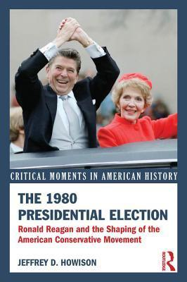 The 1980 Presidential Election: Ronald Reagan and the Shaping of the American Conservative Movement Jeffrey D. Howison