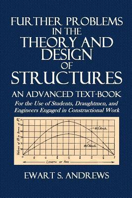 Further Problems in the Theory and Design of Structures: An Advanced Text-Book for the Use of Students, Draughtmen, and Engineers Engaged in Constructional Work  by  Ewart S. Andrews