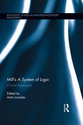 Mills a System of Logic: Critical Appraisals: Critical Appraisals Antis Loizides