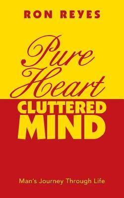 Pure Heart Cluttered Mind: Mans Journey Through Life Ron Reyes