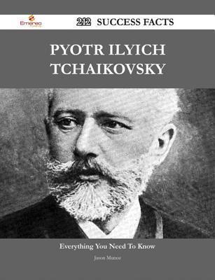 Pyotr Ilyich Tchaikovsky 212 Success Facts - Everything You Need to Know about Pyotr Ilyich Tchaikovsky  by  Jason Munoz