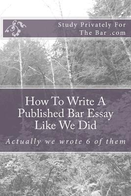 How to Write a Published Bar Essay Like We Did: Actually We Wrote 6 of Them Study Privately for The Bar Com