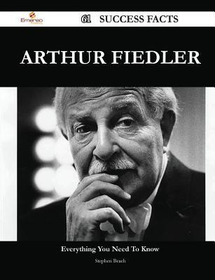 Arthur Fiedler 61 Success Facts - Everything You Need to Know about Arthur Fiedler  by  Stephen Beach