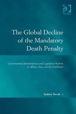 The Global Decline of the Mandatory Death Penalty: Constitutional Jurisprudence and Legislative Reform in Africa, Asia, and the Caribbean  by  Andrew Novak