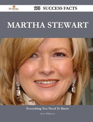 Martha Stewart 175 Success Facts - Everything You Need to Know about Martha Stewart  by  Jason Wilkinson