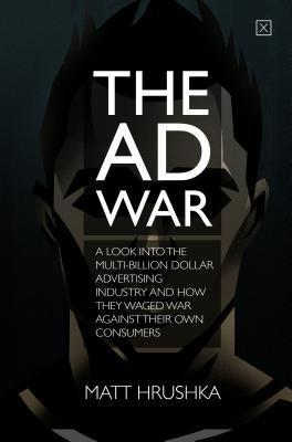 The Ad War: A Look Into the Multi-Billion Dollar Advertising Industry and How They Waged War Against Their Own Consumers  by  Matt Hrushka