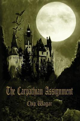 The Carpathian Assignment: The True History of the Apprehension and Death of Dracula Vlad Tepes, Count and Voivode of the Principality of Transylvania Chip Wagar