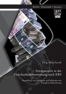 Ertragsteuern in Der Zwischenberichterstattung Nach Ifrs: Darstellung Von Konzepten Und Methoden Der Ertragsteuerbilanzierung Jorg Herrfurth