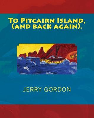 To Pitcairn Island, (and Back Again).  by  Jerry  Gordon
