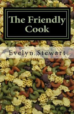 The Friendly Cook: Remembering, with Recipes Evelyn Stewart