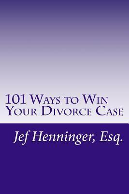 101 Ways to Win Your Divorce Case Jef Henninger