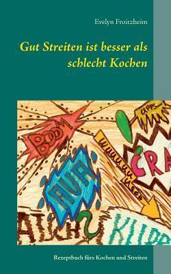 Gut Streiten ist besser als schlecht Kochen: Rezeptbuch fürs  Kochen und Streiten Evelyn Froitzheim